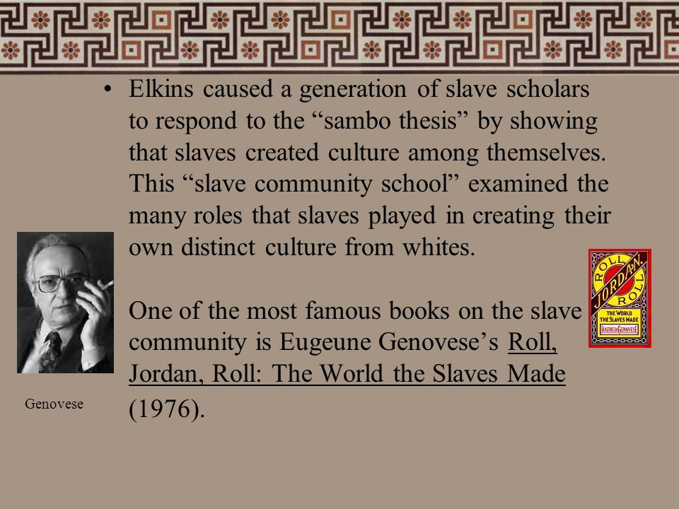 "Elkins caused a generation of slave scholars to respond to the ""sambo thesis"" by showing that slaves created culture among themselves. This ""slave com"
