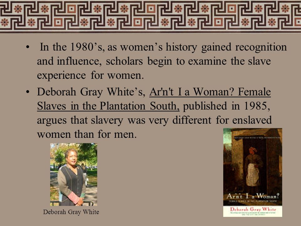 In the 1980's, as women's history gained recognition and influence, scholars begin to examine the slave experience for women.
