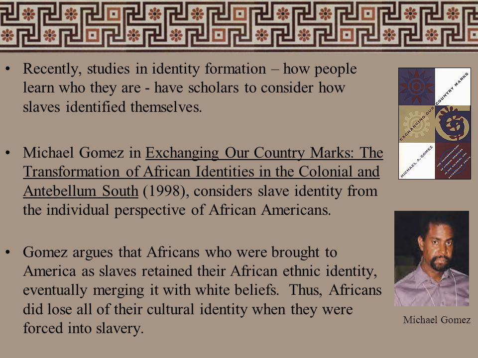 Recently, studies in identity formation – how people learn who they are - have scholars to consider how slaves identified themselves. Michael Gomez in
