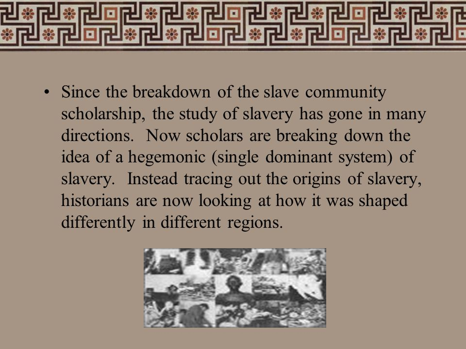 Since the breakdown of the slave community scholarship, the study of slavery has gone in many directions. Now scholars are breaking down the idea of a
