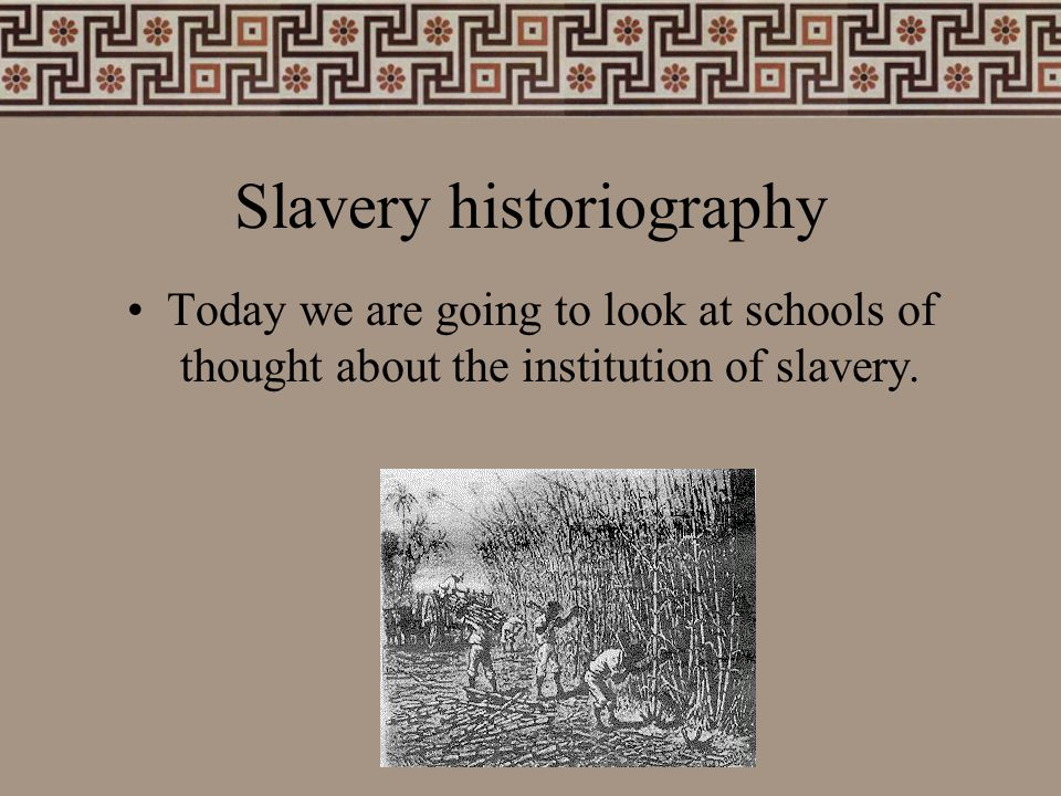 Slavery historiography Today we are going to look at schools of thought about the institution of slavery.