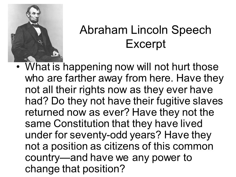Abraham Lincoln Speech Excerpt What is happening now will not hurt those who are farther away from here. Have they not all their rights now as they ev