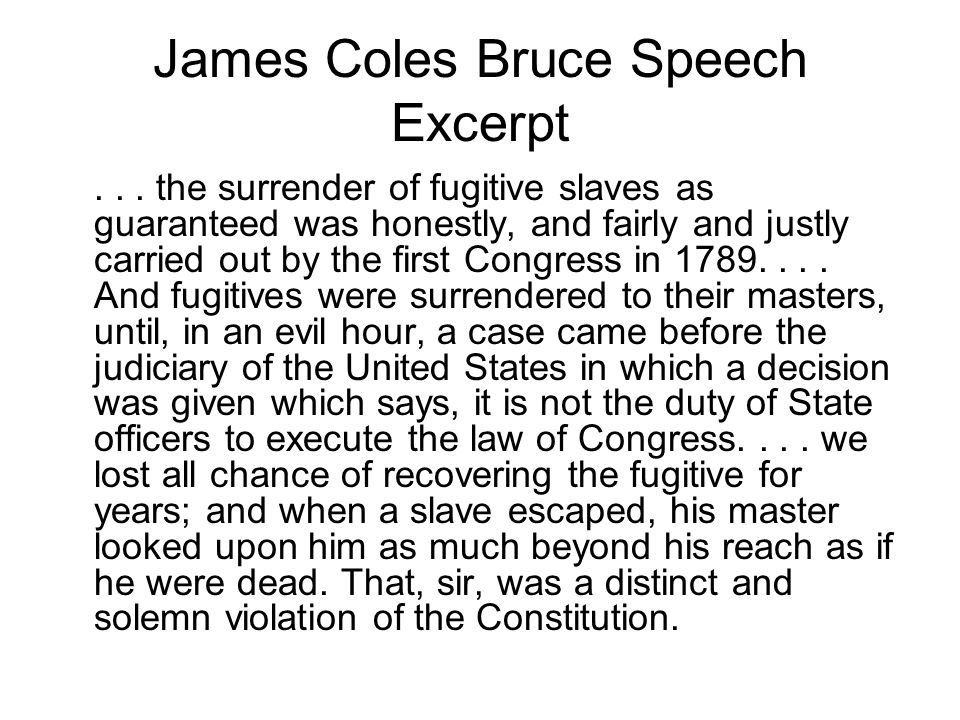 James Coles Bruce Speech Excerpt... the surrender of fugitive slaves as guaranteed was honestly, and fairly and justly carried out by the first Congre