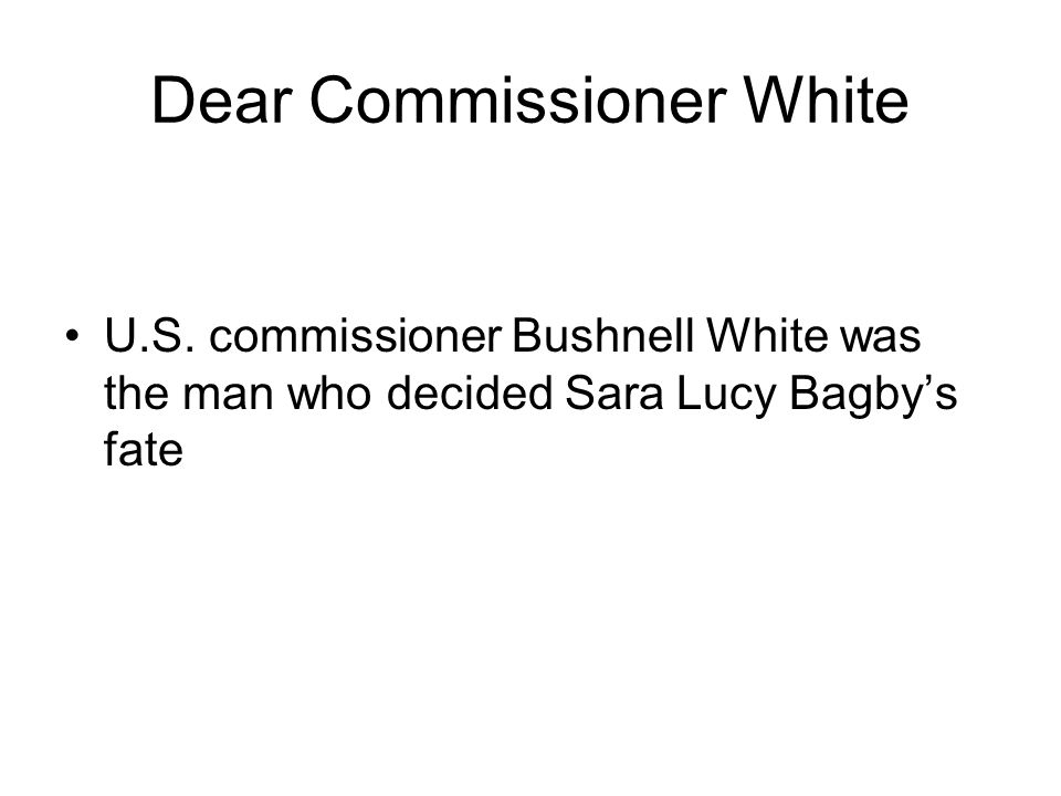 Dear Commissioner White U.S. commissioner Bushnell White was the man who decided Sara Lucy Bagby's fate