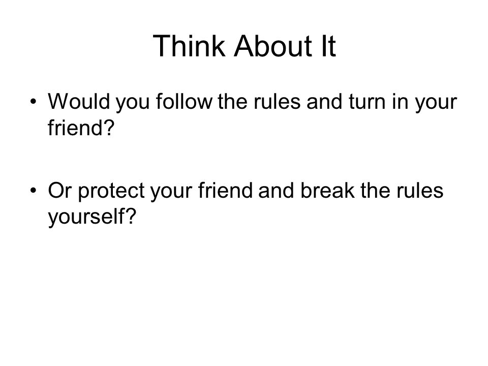 Think About It Would you follow the rules and turn in your friend? Or protect your friend and break the rules yourself?