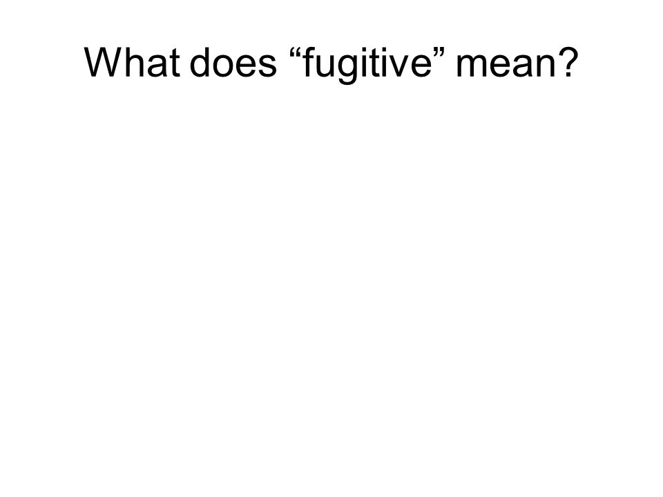 "What does ""fugitive"" mean?"