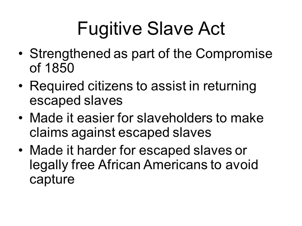Fugitive Slave Act Strengthened as part of the Compromise of 1850 Required citizens to assist in returning escaped slaves Made it easier for slavehold