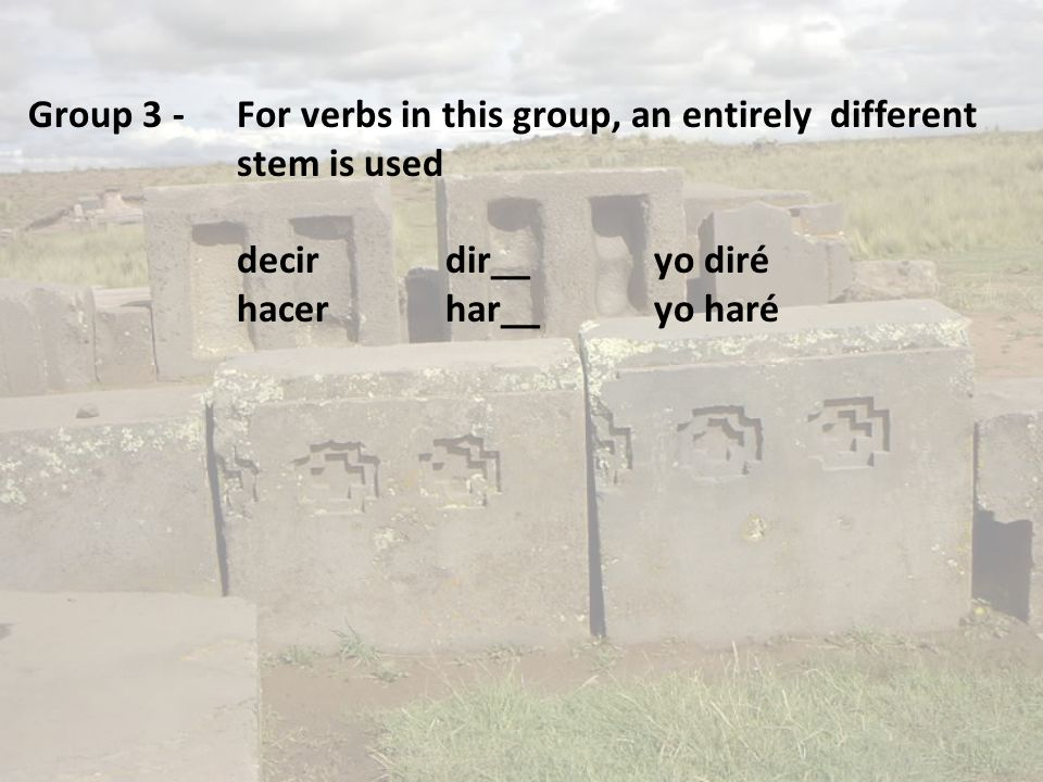 Group 3 -For verbs in this group, an entirely different stem is used decirdir__yo diré hacerhar__yo haré
