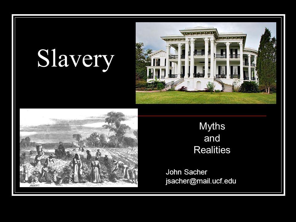 Slavery Myths and Realities John Sacher jsacher@mail.ucf.edu