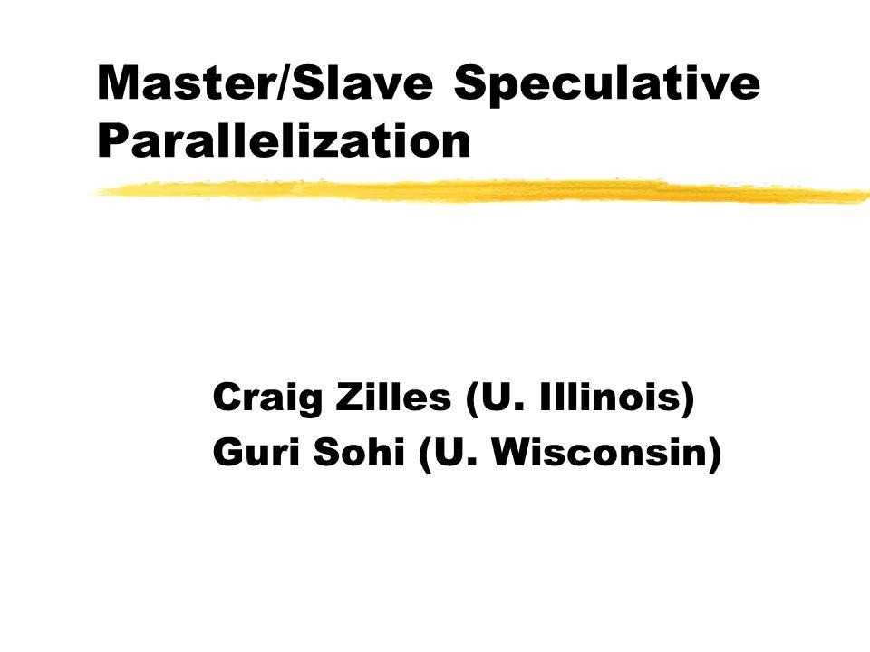 Master/Slave Speculative Parallelization Craig Zilles (U. Illinois) Guri Sohi (U. Wisconsin)