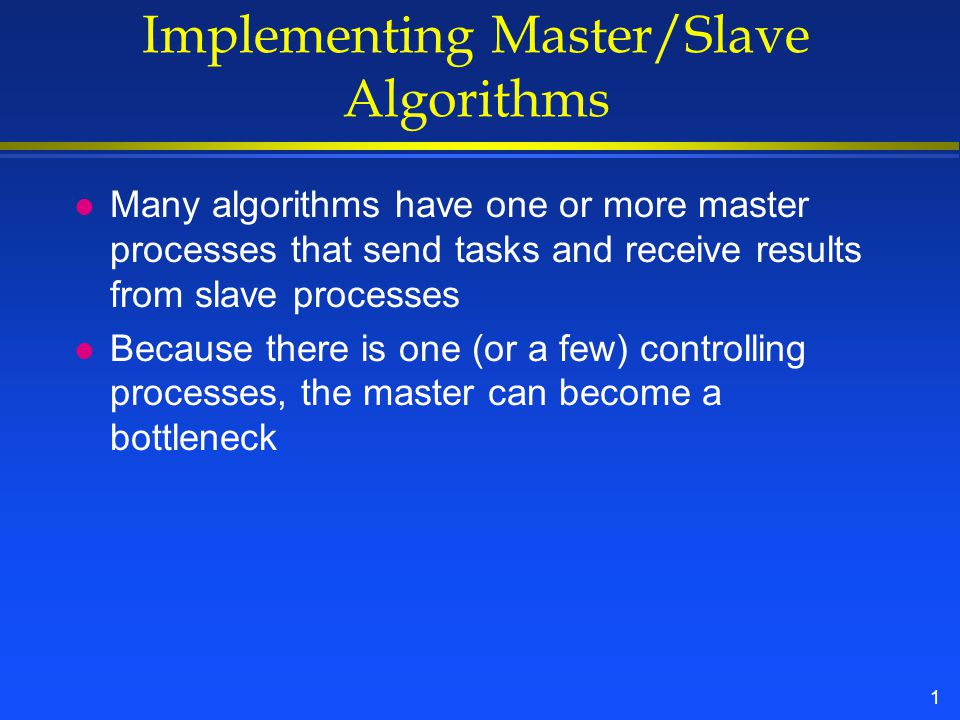 1 Implementing Master/Slave Algorithms l Many algorithms have one or more master processes that send tasks and receive results from slave processes l Because there is one (or a few) controlling processes, the master can become a bottleneck