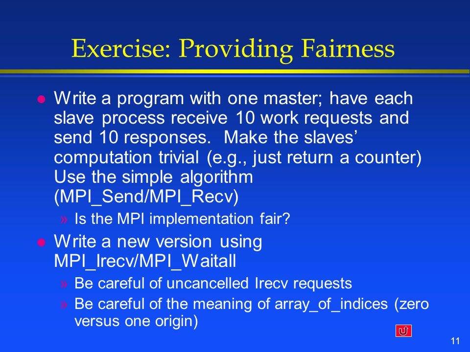 11 Exercise: Providing Fairness l Write a program with one master; have each slave process receive 10 work requests and send 10 responses.