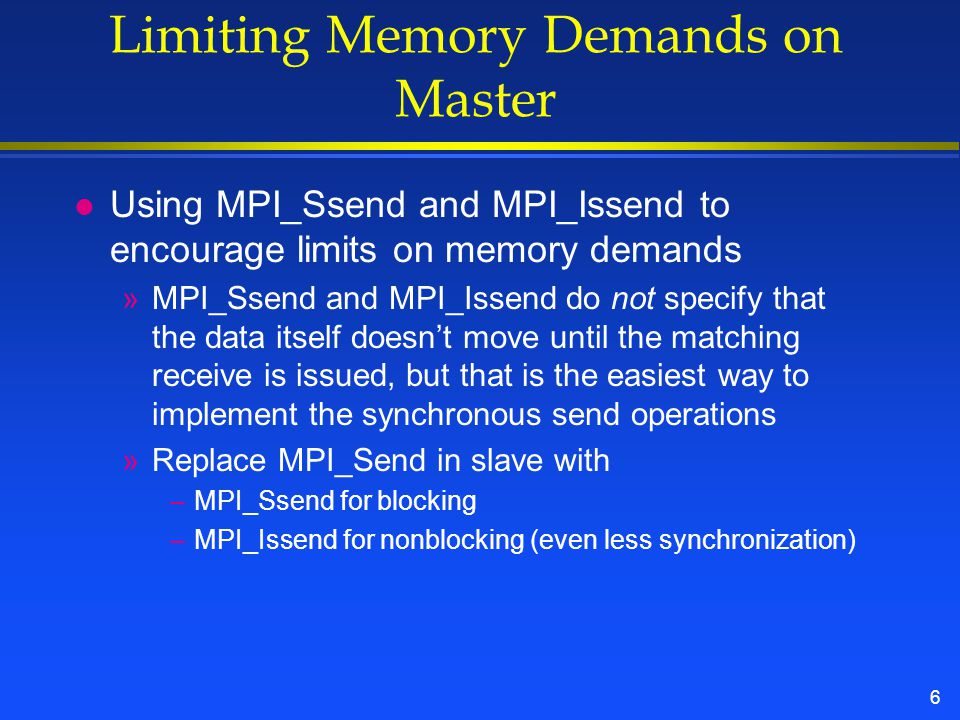 6 Limiting Memory Demands on Master l Using MPI_Ssend and MPI_Issend to encourage limits on memory demands »MPI_Ssend and MPI_Issend do not specify that the data itself doesn't move until the matching receive is issued, but that is the easiest way to implement the synchronous send operations »Replace MPI_Send in slave with –MPI_Ssend for blocking –MPI_Issend for nonblocking (even less synchronization)