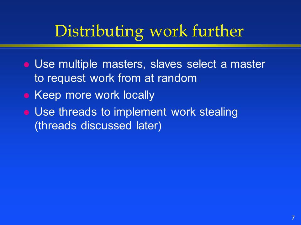 7 Distributing work further l Use multiple masters, slaves select a master to request work from at random l Keep more work locally l Use threads to implement work stealing (threads discussed later)