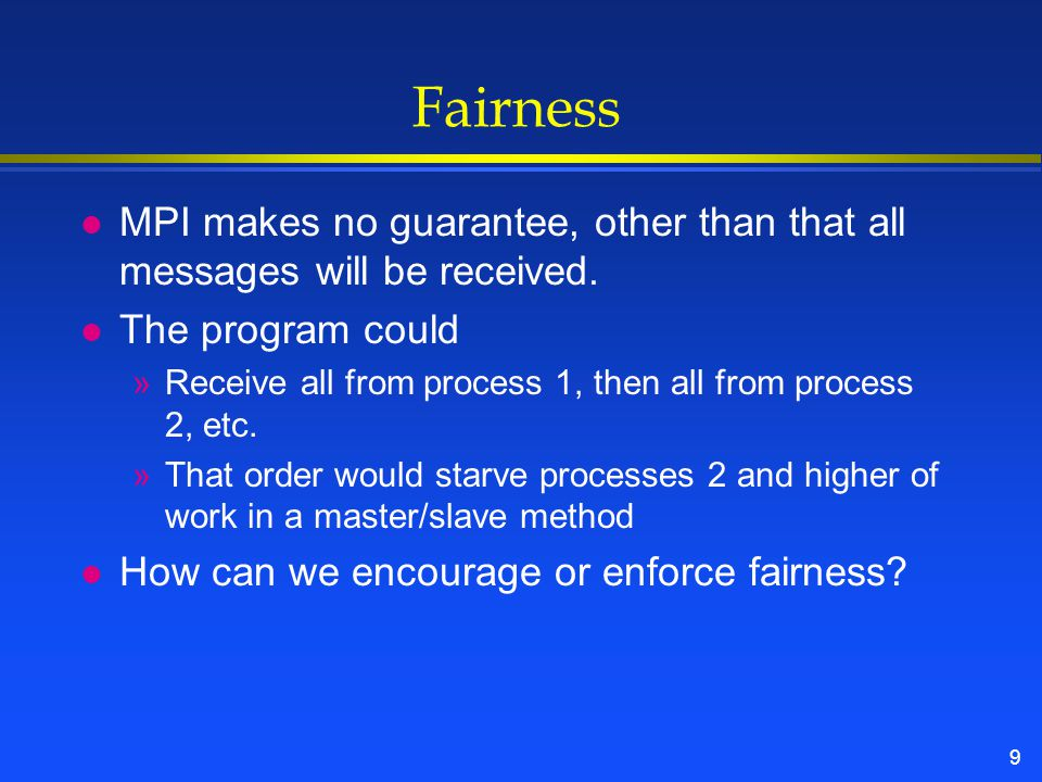 9 Fairness l MPI makes no guarantee, other than that all messages will be received.