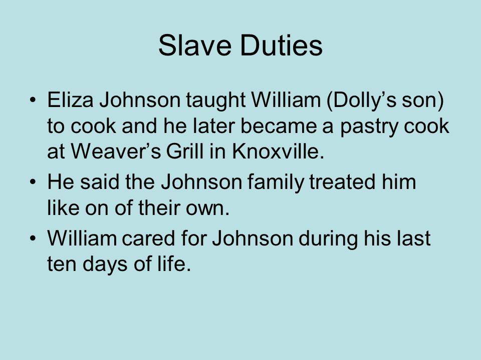 Slave Duties Eliza Johnson taught William (Dolly's son) to cook and he later became a pastry cook at Weaver's Grill in Knoxville.