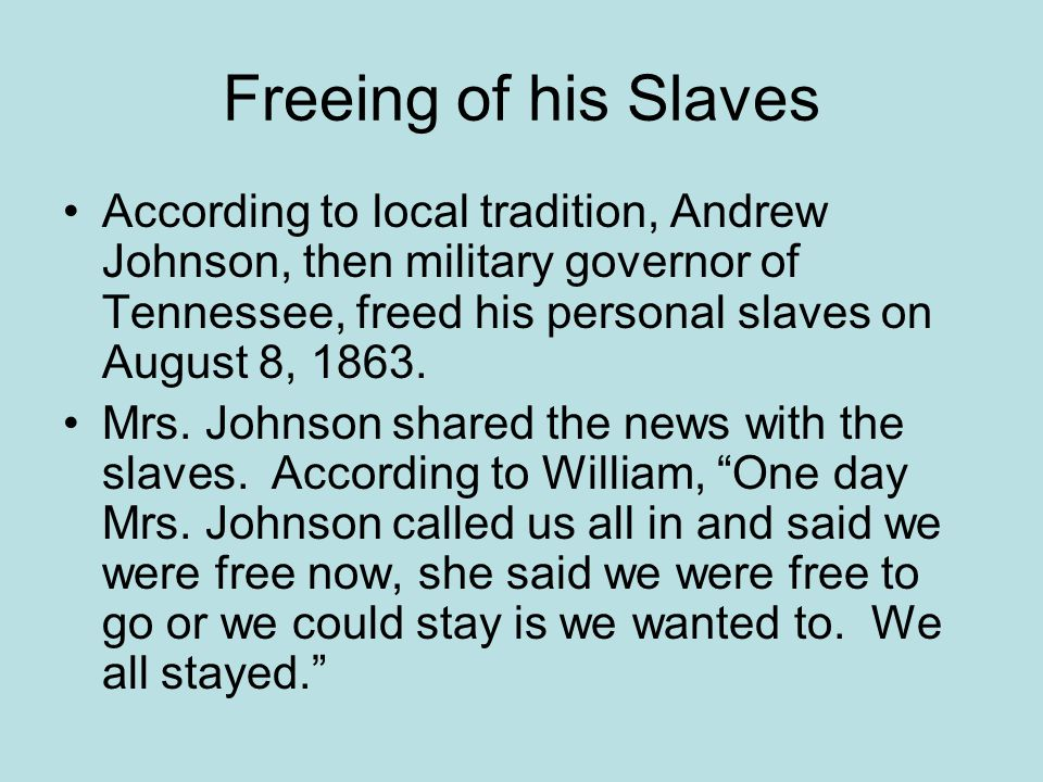 Freeing of his Slaves According to local tradition, Andrew Johnson, then military governor of Tennessee, freed his personal slaves on August 8, 1863.