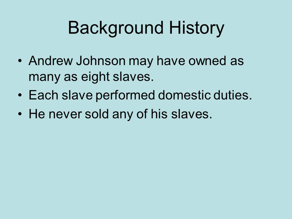 Background History Andrew Johnson may have owned as many as eight slaves. Each slave performed domestic duties. He never sold any of his slaves.