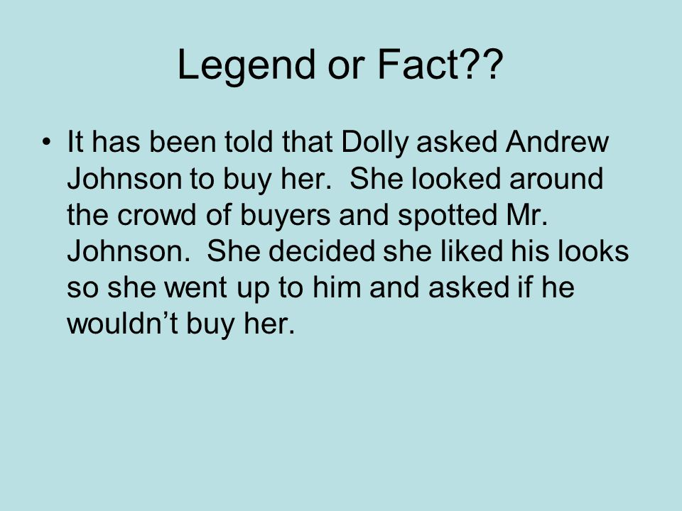 Legend or Fact . It has been told that Dolly asked Andrew Johnson to buy her.