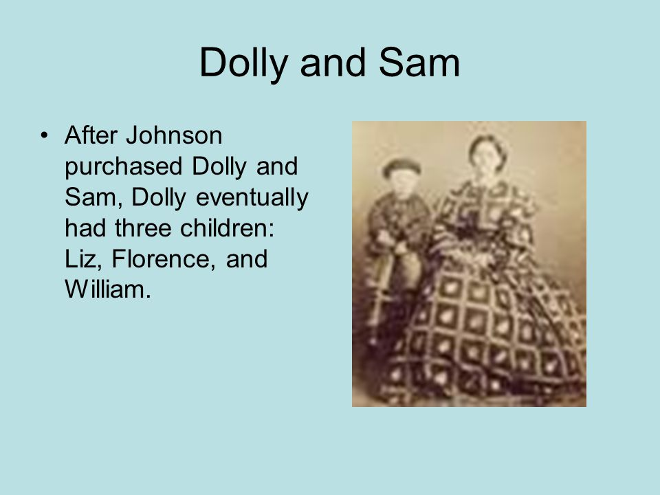Dolly and Sam After Johnson purchased Dolly and Sam, Dolly eventually had three children: Liz, Florence, and William.