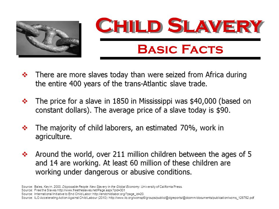 Child Slavery Basic Facts  There are more slaves today than were seized from Africa during the entire 400 years of the trans-Atlantic slave trade.