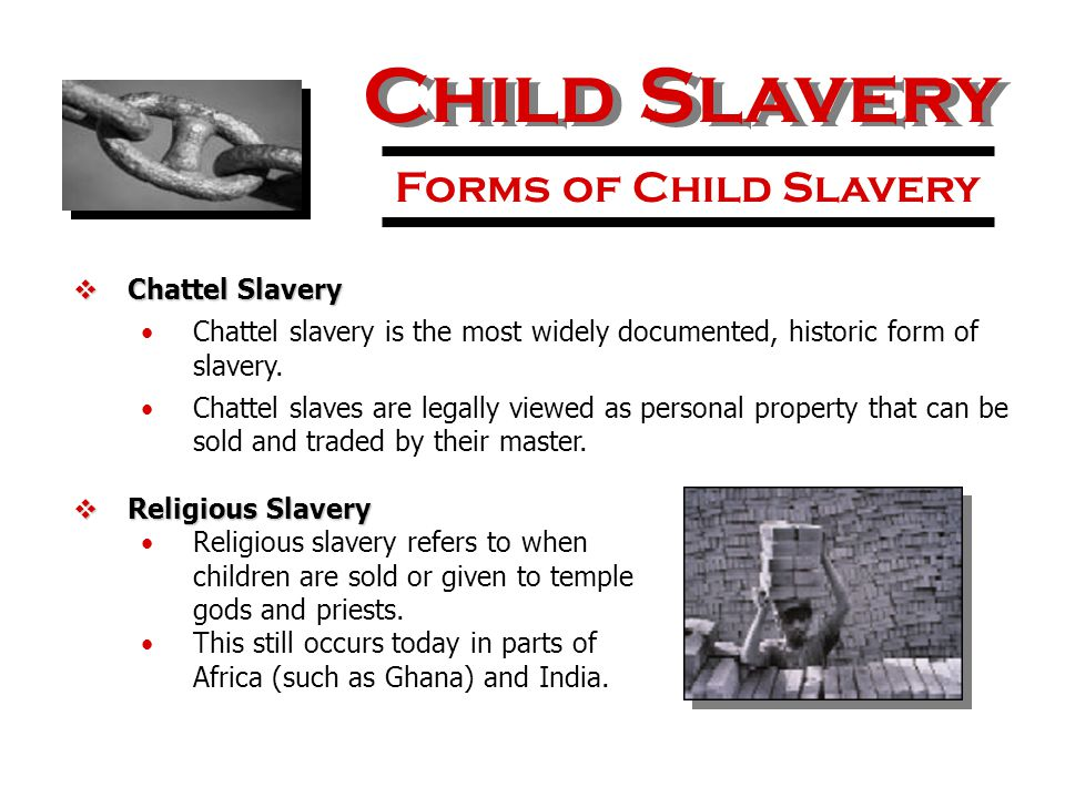 Child Slavery Forms of Child Slavery  Chattel Slavery Chattel slavery is the most widely documented, historic form of slavery. Chattel slaves are leg