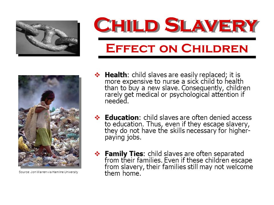  Health:  Health: child slaves are easily replaced; it is more expensive to nurse a sick child to health than to buy a new slave. Consequently, chil