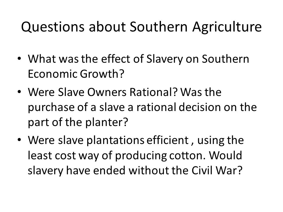 Questions about Southern Agriculture What was the effect of Slavery on Southern Economic Growth.