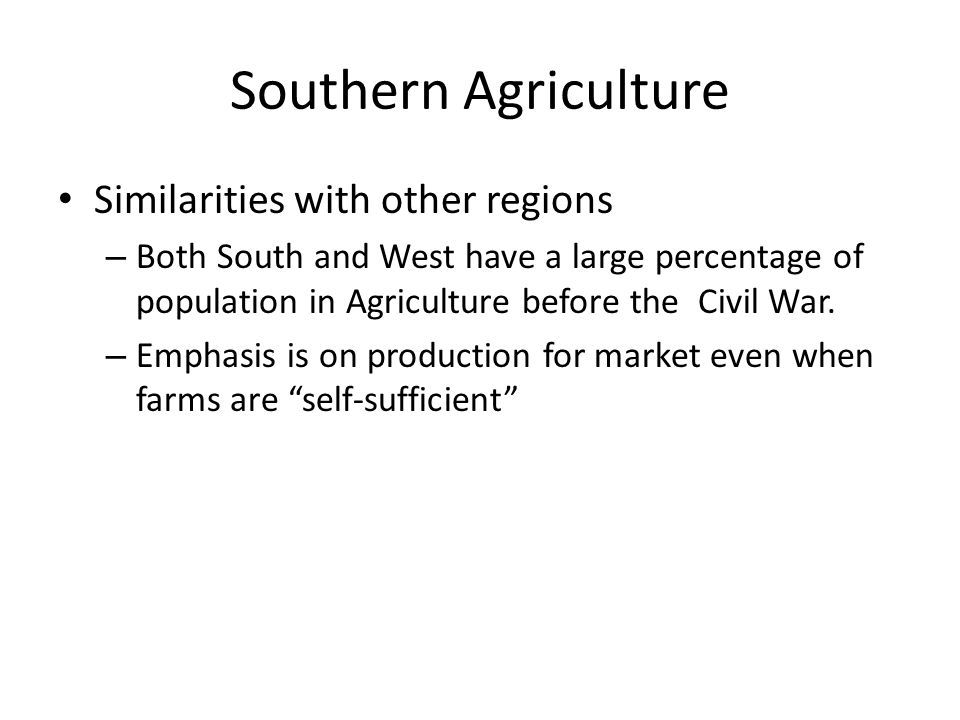 Southern Agriculture Similarities with other regions – Both South and West have a large percentage of population in Agriculture before the Civil War.