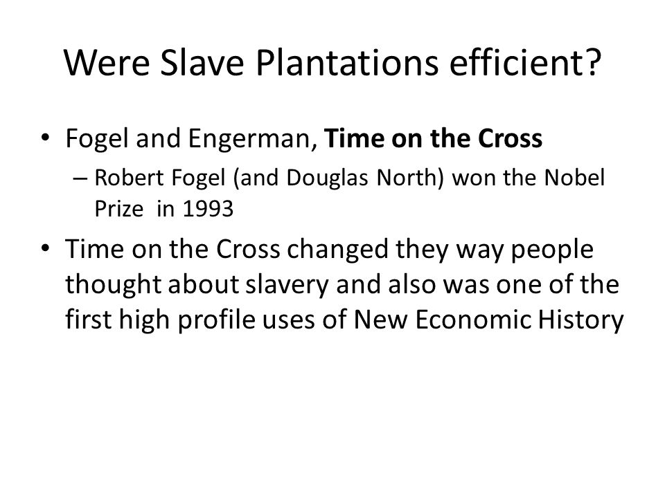 Were Slave Plantations efficient? Fogel and Engerman, Time on the Cross – Robert Fogel (and Douglas North) won the Nobel Prize in 1993 Time on the Cro