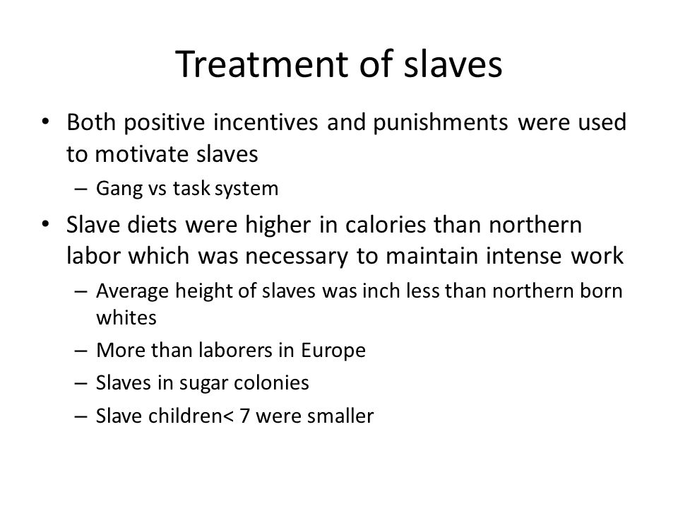 Treatment of slaves Both positive incentives and punishments were used to motivate slaves – Gang vs task system Slave diets were higher in calories th
