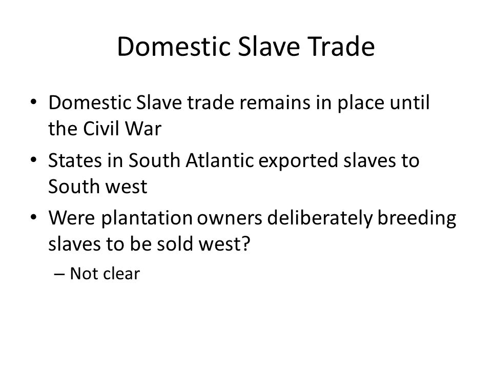 Domestic Slave Trade Domestic Slave trade remains in place until the Civil War States in South Atlantic exported slaves to South west Were plantation owners deliberately breeding slaves to be sold west.