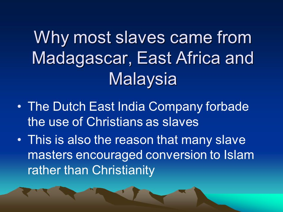 Why most slaves came from Madagascar, East Africa and Malaysia The Dutch East India Company forbade the use of Christians as slaves This is also the reason that many slave masters encouraged conversion to Islam rather than Christianity