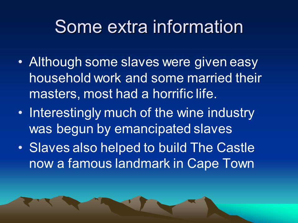Some extra information Although some slaves were given easy household work and some married their masters, most had a horrific life.