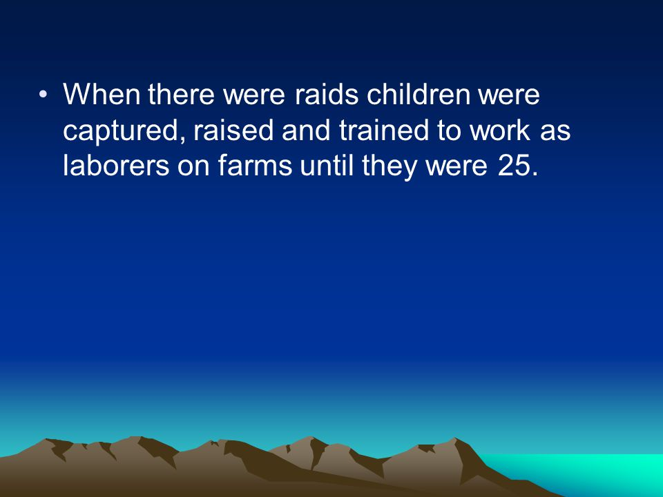When there were raids children were captured, raised and trained to work as laborers on farms until they were 25.