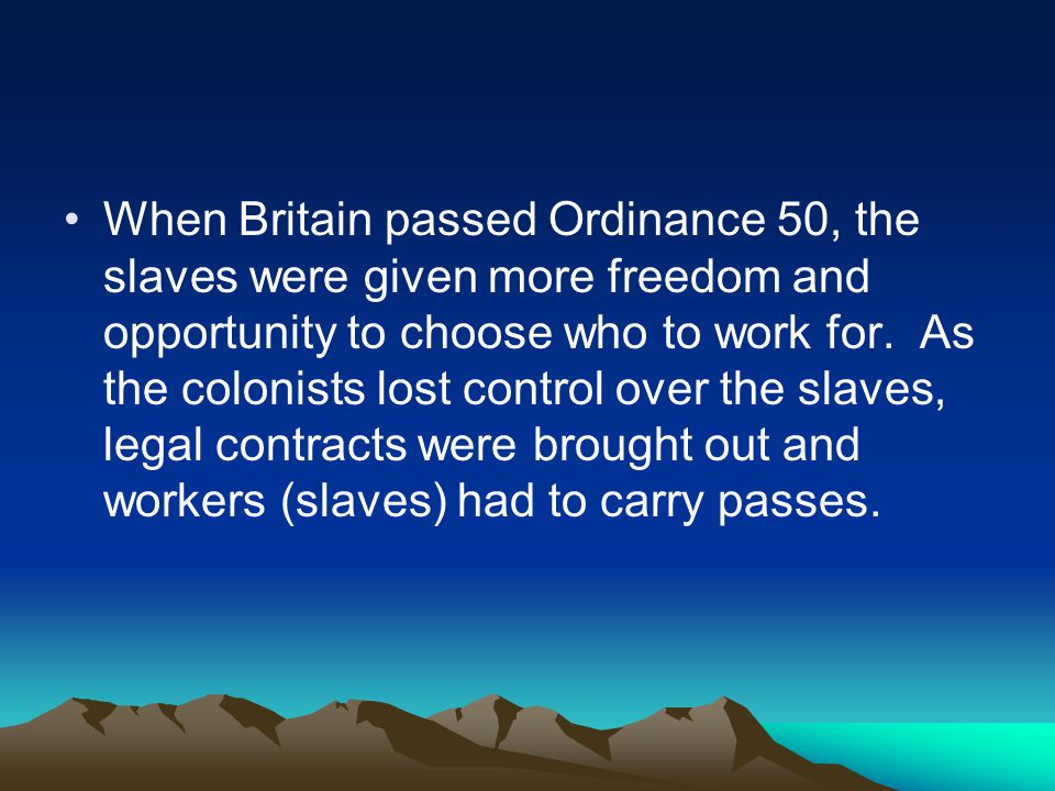 When Britain passed Ordinance 50, the slaves were given more freedom and opportunity to choose who to work for.
