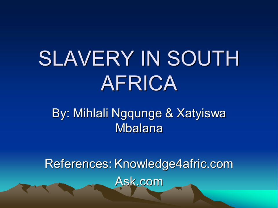 SLAVERY IN SOUTH AFRICA By: Mihlali Ngqunge & Xatyiswa Mbalana References: Knowledge4afric.com Ask.com