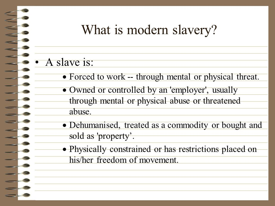 What is modern slavery.A slave is:  Forced to work -- through mental or physical threat.