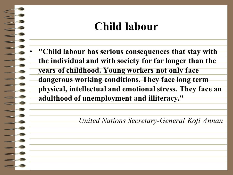 Child labour Child labour has serious consequences that stay with the individual and with society for far longer than the years of childhood.