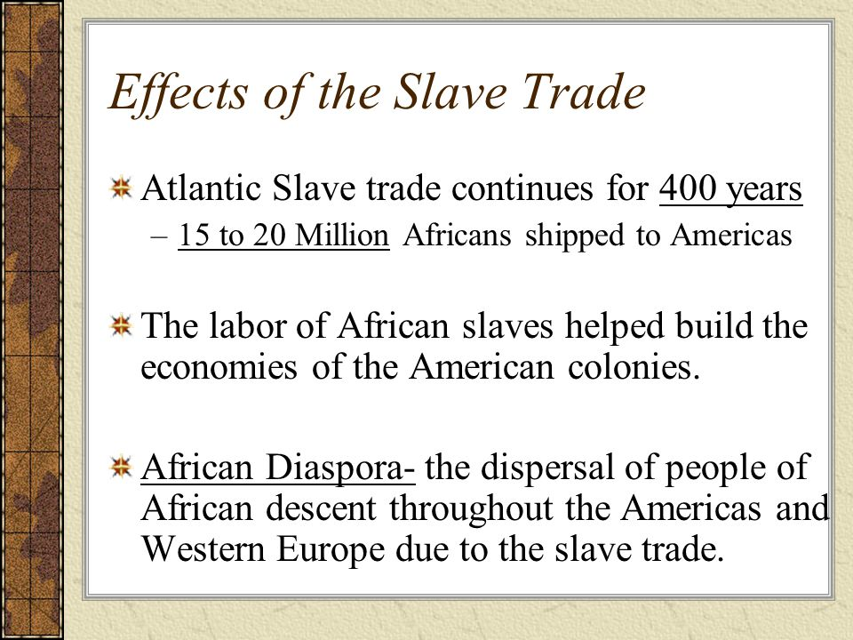 Effects of the Slave Trade Atlantic Slave trade continues for 400 years –15 to 20 Million Africans shipped to Americas The labor of African slaves helped build the economies of the American colonies.