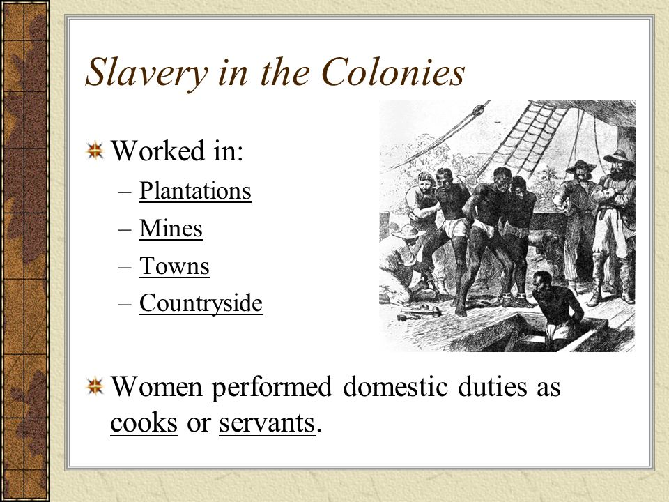 Slavery in the Colonies Worked in: –Plantations –Mines –Towns –Countryside Women performed domestic duties as cooks or servants.
