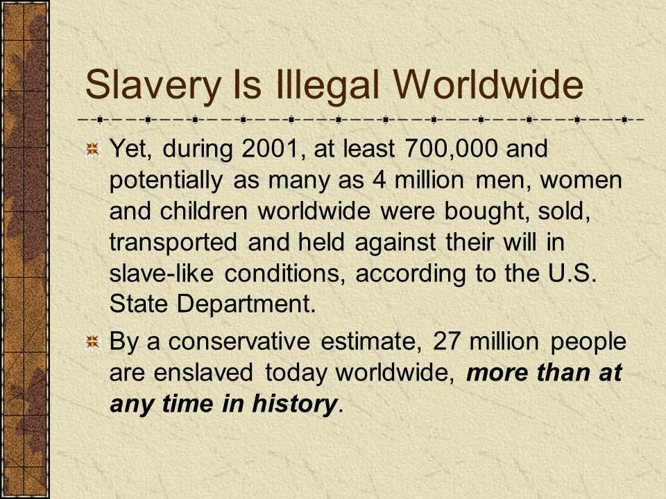 Slavery Is Illegal Worldwide Yet, during 2001, at least 700,000 and potentially as many as 4 million men, women and children worldwide were bought, so
