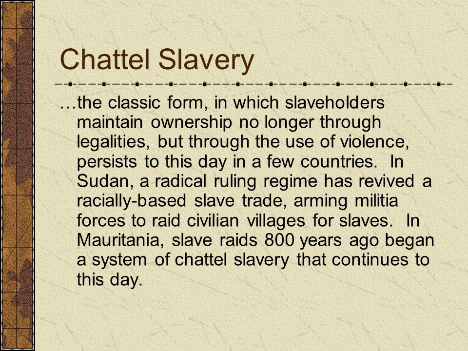 Chattel Slavery …the classic form, in which slaveholders maintain ownership no longer through legalities, but through the use of violence, persists to