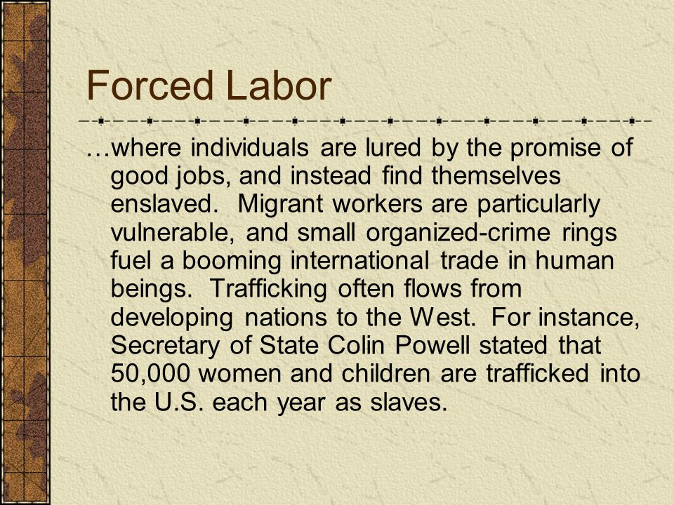 Forced Labor …where individuals are lured by the promise of good jobs, and instead find themselves enslaved. Migrant workers are particularly vulnerab