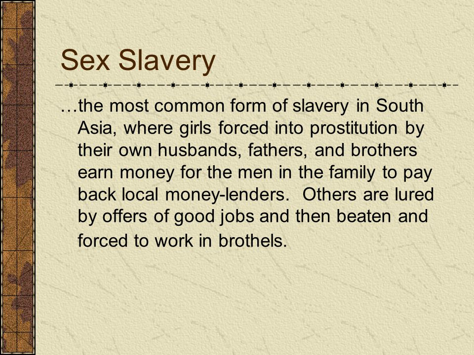 Sex Slavery …the most common form of slavery in South Asia, where girls forced into prostitution by their own husbands, fathers, and brothers earn mon