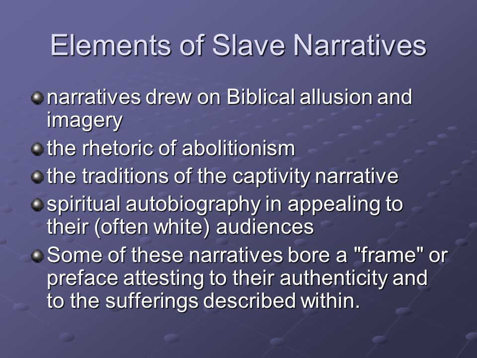 Elements of Slave Narratives narratives drew on Biblical allusion and imagery the rhetoric of abolitionism the traditions of the captivity narrative spiritual autobiography in appealing to their (often white) audiences Some of these narratives bore a frame or preface attesting to their authenticity and to the sufferings described within.