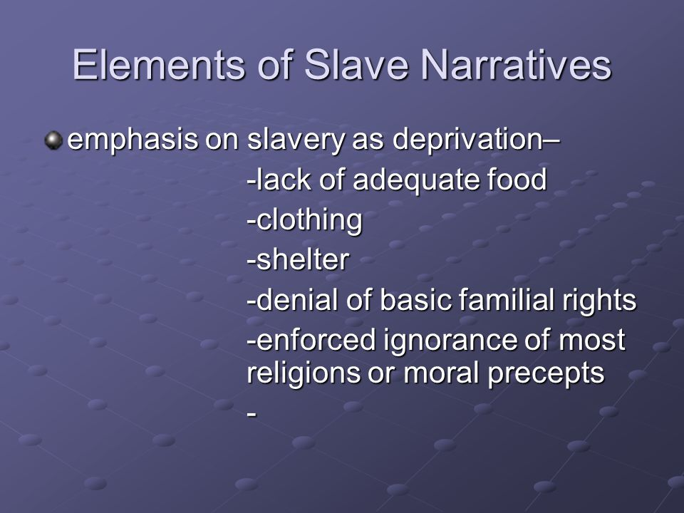 Elements of Slave Narratives emphasis on slavery as deprivation– -lack of adequate food -clothing-shelter -denial of basic familial rights -enforced ignorance of most religions or moral precepts -