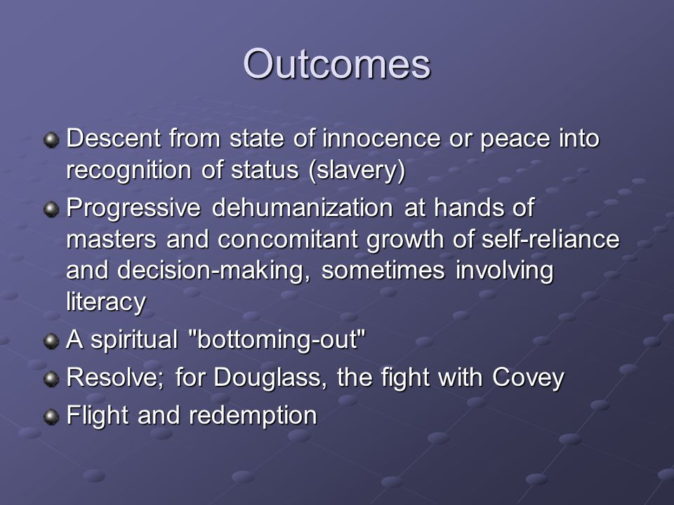 Outcomes Descent from state of innocence or peace into recognition of status (slavery) Progressive dehumanization at hands of masters and concomitant growth of self-reliance and decision-making, sometimes involving literacy A spiritual bottoming-out Resolve; for Douglass, the fight with Covey Flight and redemption