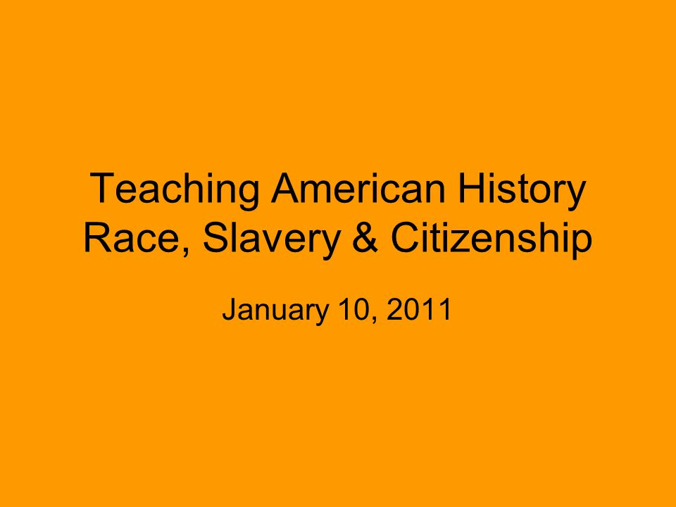 Teaching American History Race, Slavery & Citizenship January 10, 2011
