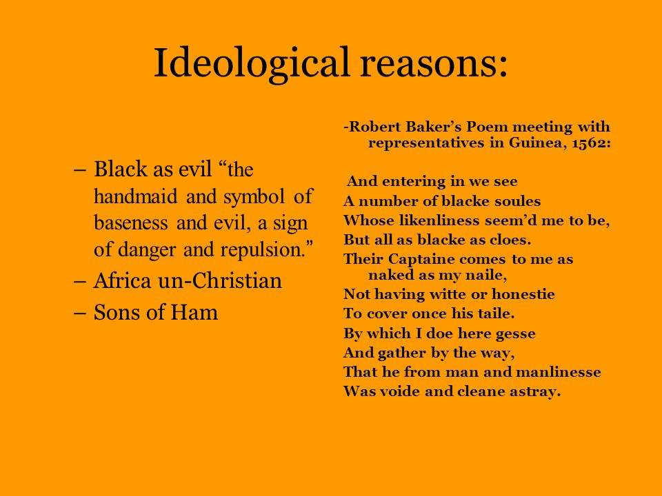 Ideological reasons: –Black as evil the handmaid and symbol of baseness and evil, a sign of danger and repulsion.